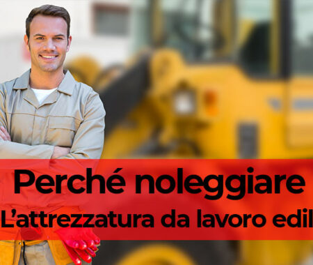 Perché noleggiare l'attrezzatura da lavoro edile?
